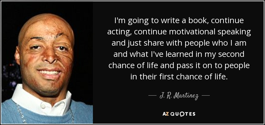 I'm going to write a book, continue acting, continue motivational speaking and just share with people who I am and what I've learned in my second chance of life and pass it on to people in their first chance of life. - J. R. Martinez