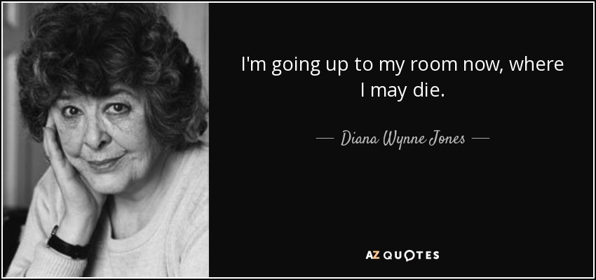 I'm going up to my room now, where I may die. - Diana Wynne Jones