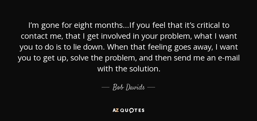 I'm gone for eight months…If you feel that it's critical to contact me, that I get involved in your problem, what I want you to do is to lie down. When that feeling goes away, I want you to get up, solve the problem, and then send me an e-mail with the solution. - Bob Davids