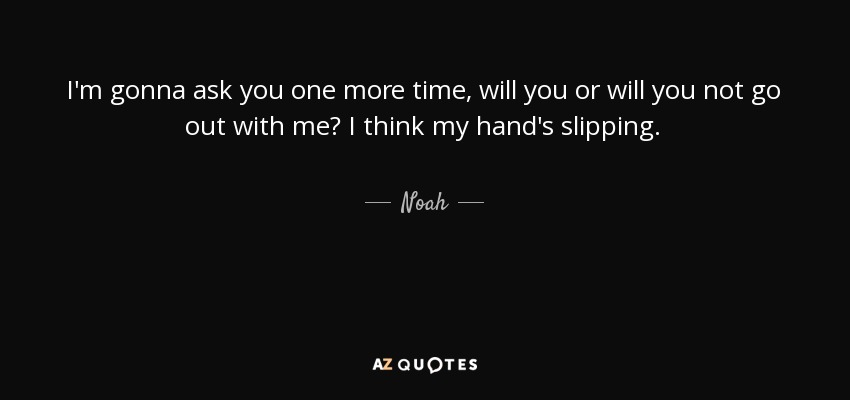 I'm gonna ask you one more time, will you or will you not go out with me? I think my hand's slipping. - Noah