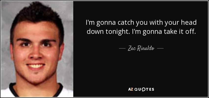 I'm gonna catch you with your head down tonight. I'm gonna take it off. - Zac Rinaldo