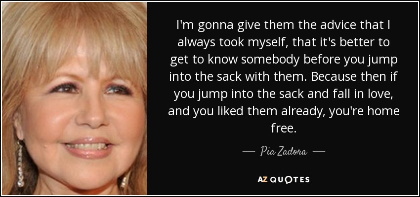 I'm gonna give them the advice that I always took myself, that it's better to get to know somebody before you jump into the sack with them. Because then if you jump into the sack and fall in love, and you liked them already, you're home free. - Pia Zadora