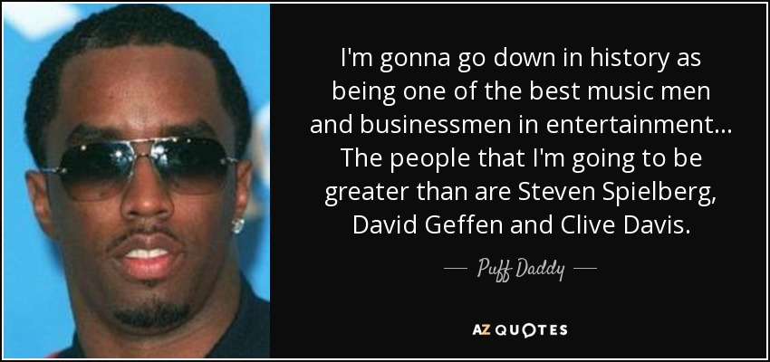 I'm gonna go down in history as being one of the best music men and businessmen in entertainment ... The people that I'm going to be greater than are Steven Spielberg, David Geffen and Clive Davis. - Puff Daddy