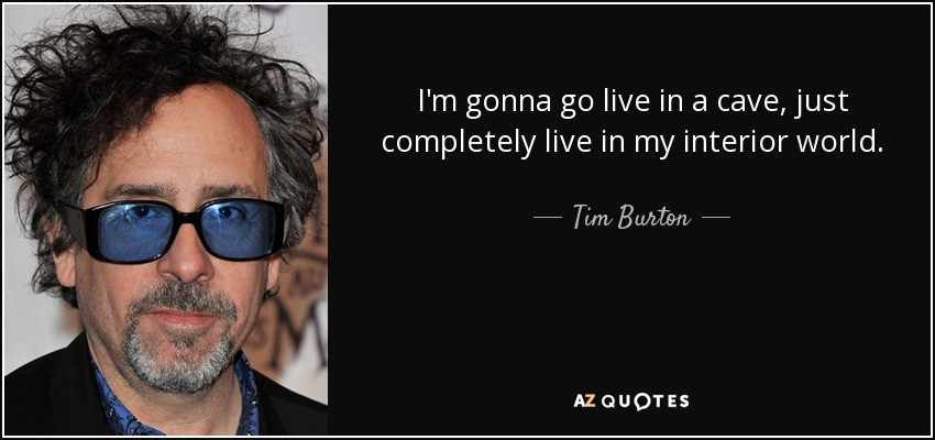 I'm gonna go live in a cave, just completely live in my interior world. - Tim Burton