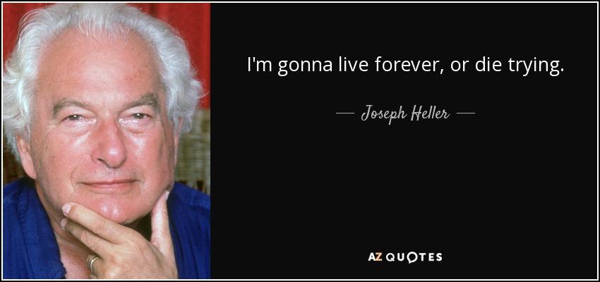 I'm gonna live forever, or die trying. - Joseph Heller