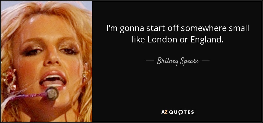 I'm gonna start off somewhere small like London or England. - Britney Spears