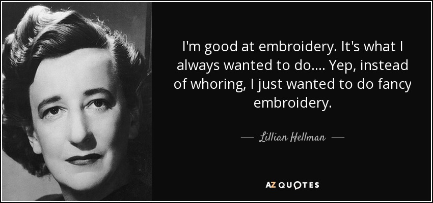 I'm good at embroidery. It's what I always wanted to do.... Yep, instead of whoring, I just wanted to do fancy embroidery. - Lillian Hellman