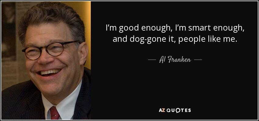 Al Franken Quote Im Good Enough Im Smart Enough And Dog Gone It