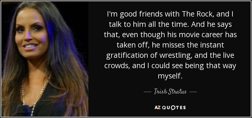 I'm good friends with The Rock, and I talk to him all the time. And he says that, even though his movie career has taken off, he misses the instant gratification of wrestling, and the live crowds, and I could see being that way myself. - Trish Stratus