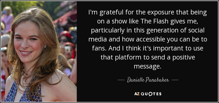 I'm grateful for the exposure that being on a show like The Flash gives me, particularly in this generation of social media and how accessible you can be to fans. And I think it's important to use that platform to send a positive message. - Danielle Panabaker