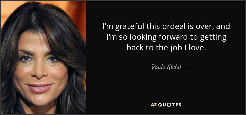 I'm grateful this ordeal is over, and I'm so looking forward to getting back to the job I love. - Paula Abdul