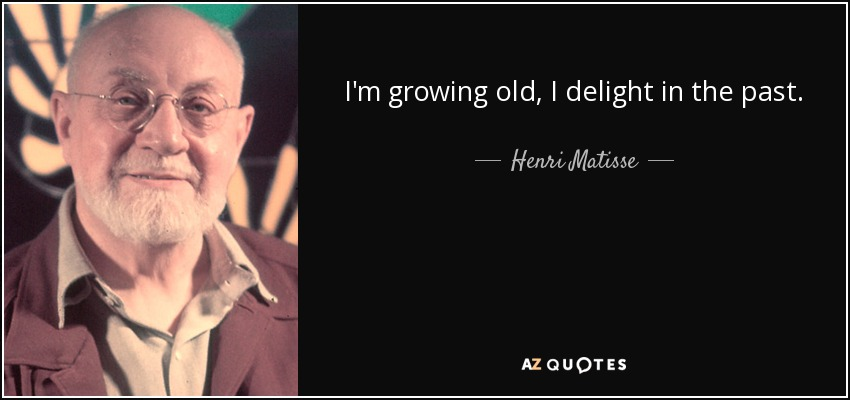 I'm growing old, I delight in the past. - Henri Matisse