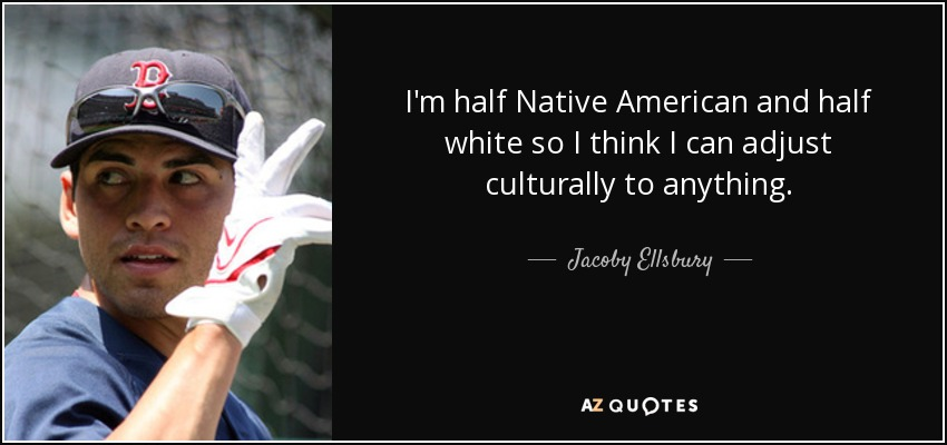 I'm half Native American and half white so I think I can adjust culturally to anything. - Jacoby Ellsbury