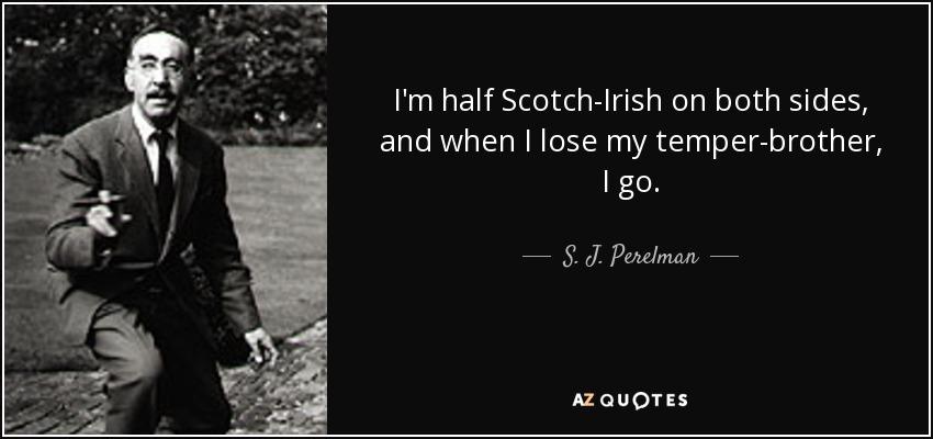 I'm half Scotch-Irish on both sides, and when I lose my temper-brother, I go. - S. J. Perelman