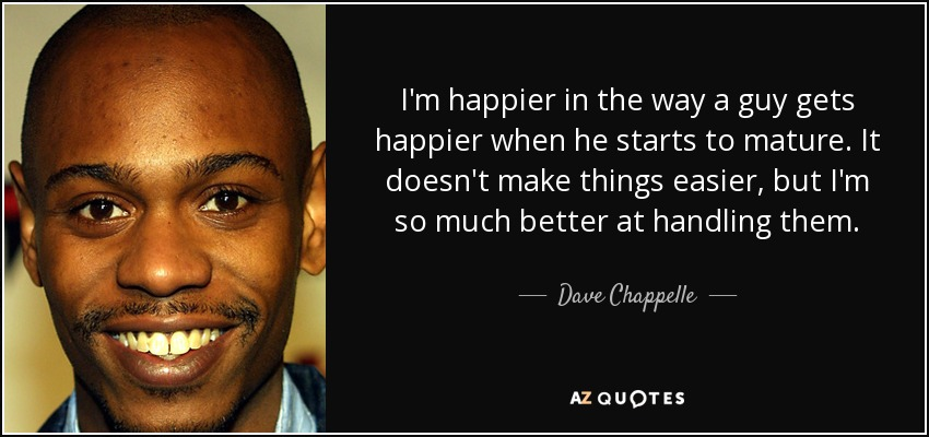 I'm happier in the way a guy gets happier when he starts to mature. It doesn't make things easier, but I'm so much better at handling them. - Dave Chappelle