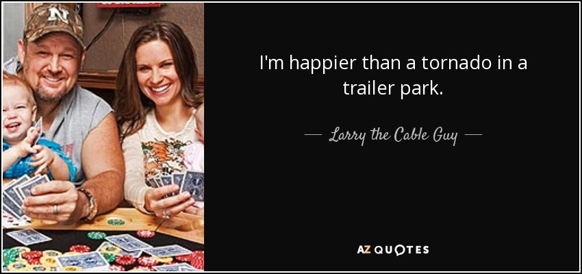 I'm happier than a tornado in a trailer park. - Larry the Cable Guy