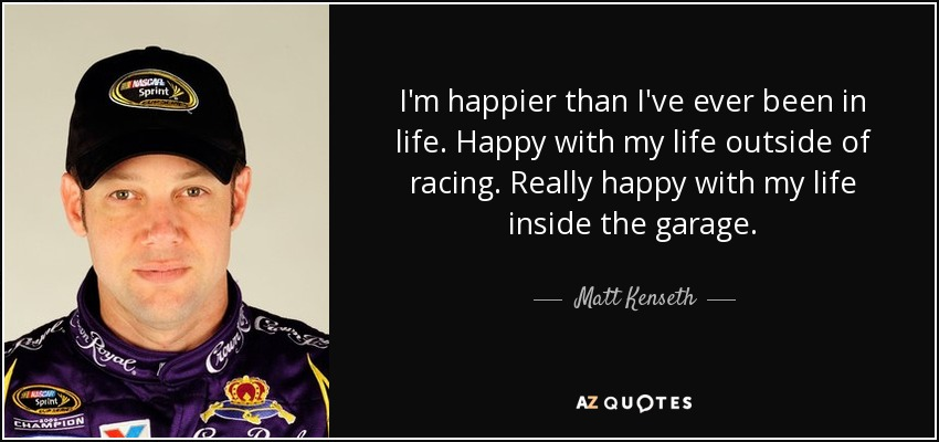 I'm happier than I've ever been in life. Happy with my life outside of racing. Really happy with my life inside the garage. - Matt Kenseth