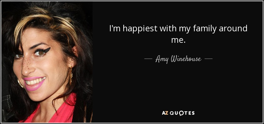 I'm happiest with my family around me. - Amy Winehouse
