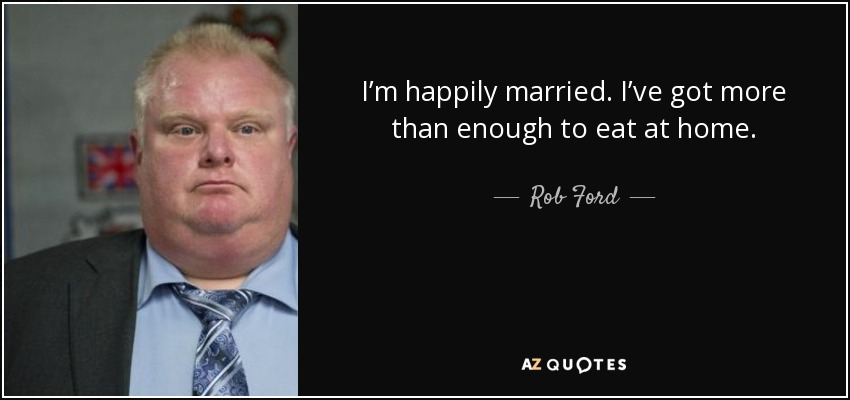 I'm happily married. I've got more than enough to eat at home. - Rob Ford