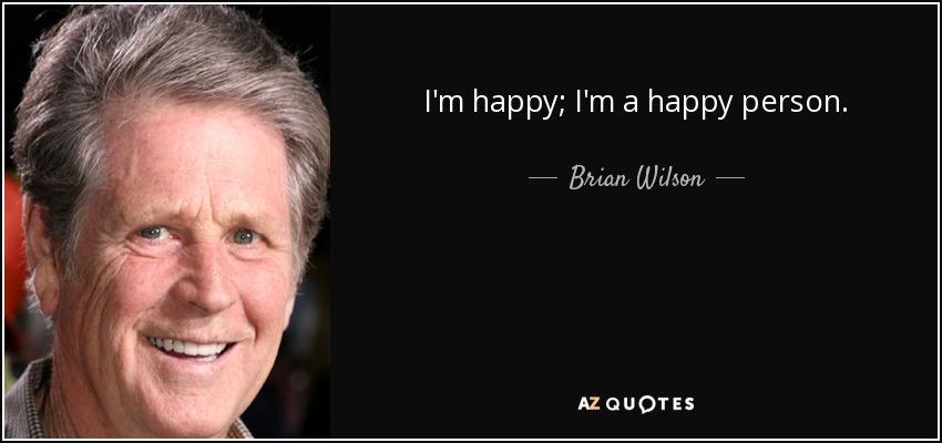 I'm happy; I'm a happy person. - Brian Wilson