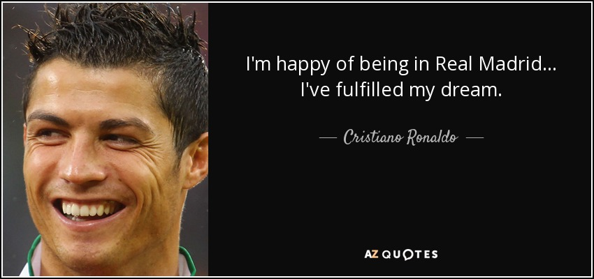 I'm happy of being in Real Madrid ... I've fulfilled my dream. - Cristiano Ronaldo