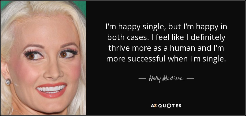I'm happy single, but I'm happy in both cases. I feel like I definitely thrive more as a human and I'm more successful when I'm single. - Holly Madison