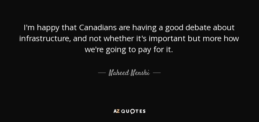 I'm happy that Canadians are having a good debate about infrastructure, and not whether it's important but more how we're going to pay for it. - Naheed Nenshi