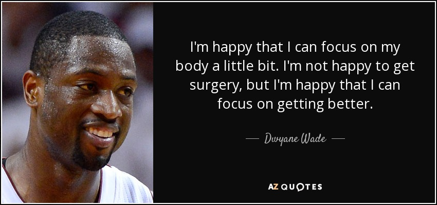 I'm happy that I can focus on my body a little bit. I'm not happy to get surgery, but I'm happy that I can focus on getting better. - Dwyane Wade