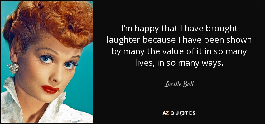 I'm happy that I have brought laughter because I have been shown by many the value of it in so many lives, in so many ways. - Lucille Ball