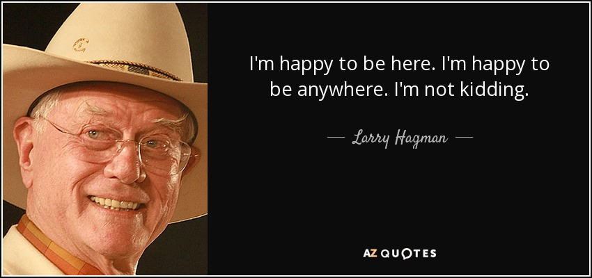I'm happy to be here. I'm happy to be anywhere. I'm not kidding. - Larry Hagman