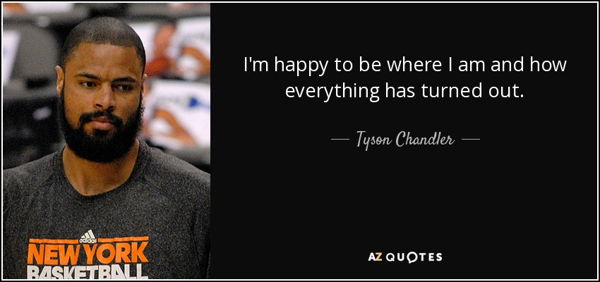 I'm happy to be where I am and how everything has turned out. - Tyson Chandler