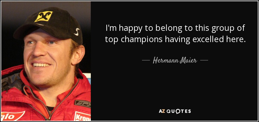 I'm happy to belong to this group of top champions having excelled here. - Hermann Maier