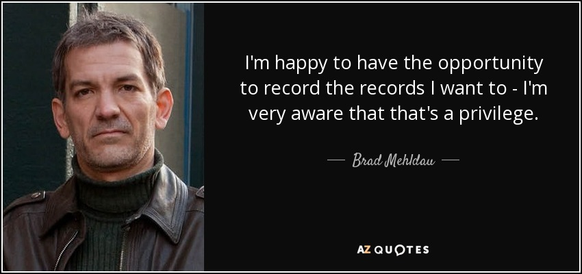 I'm happy to have the opportunity to record the records I want to - I'm very aware that that's a privilege. - Brad Mehldau