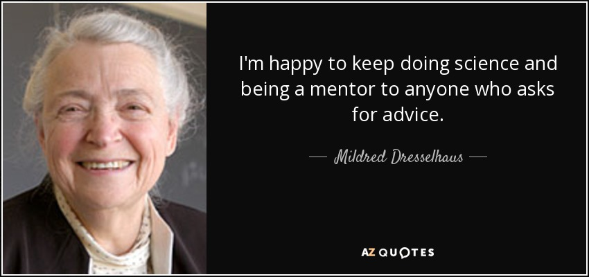 I'm happy to keep doing science and being a mentor to anyone who asks for advice. - Mildred Dresselhaus