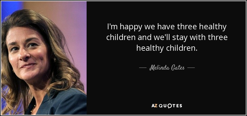 I'm happy we have three healthy children and we'll stay with three healthy children. - Melinda Gates