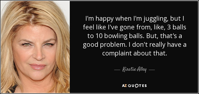 I'm happy when I'm juggling, but I feel like I've gone from, like, 3 balls to 10 bowling balls. But, that's a good problem. I don't really have a complaint about that. - Kirstie Alley