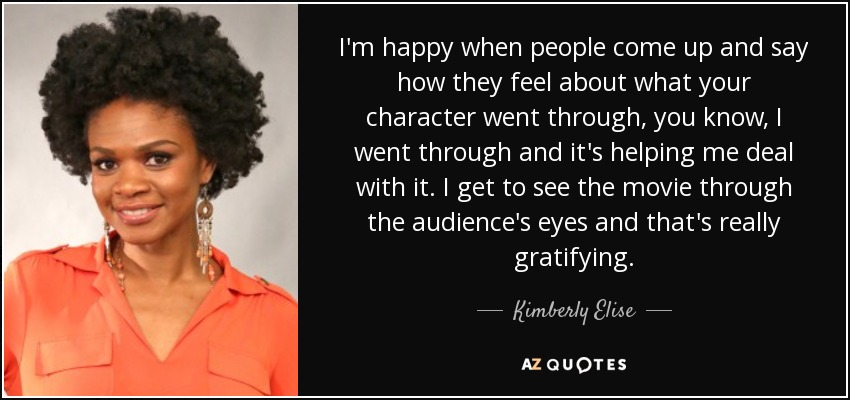 I'm happy when people come up and say how they feel about what your character went through, you know, I went through and it's helping me deal with it. I get to see the movie through the audience's eyes and that's really gratifying. - Kimberly Elise
