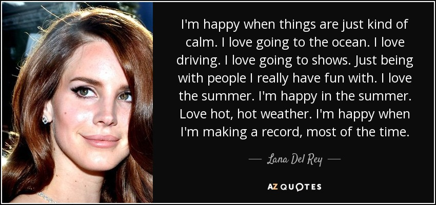 I'm happy when things are just kind of calm. I love going to the ocean. I love driving. I love going to shows. Just being with people I really have fun with. I love the summer. I'm happy in the summer. Love hot, hot weather. I'm happy when I'm making a record, most of the time. - Lana Del Rey