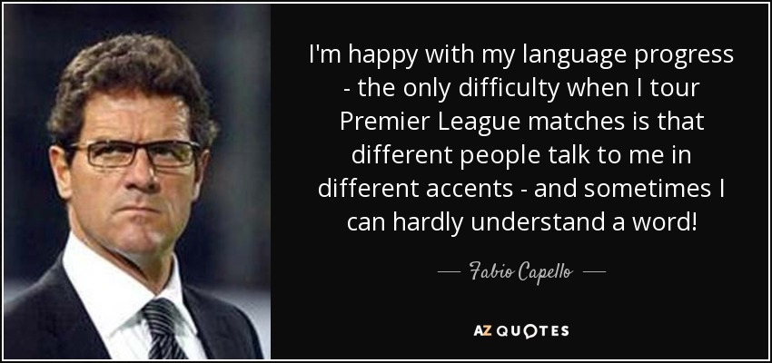 I'm happy with my language progress - the only difficulty when I tour Premier League matches is that different people talk to me in different accents - and sometimes I can hardly understand a word! - Fabio Capello