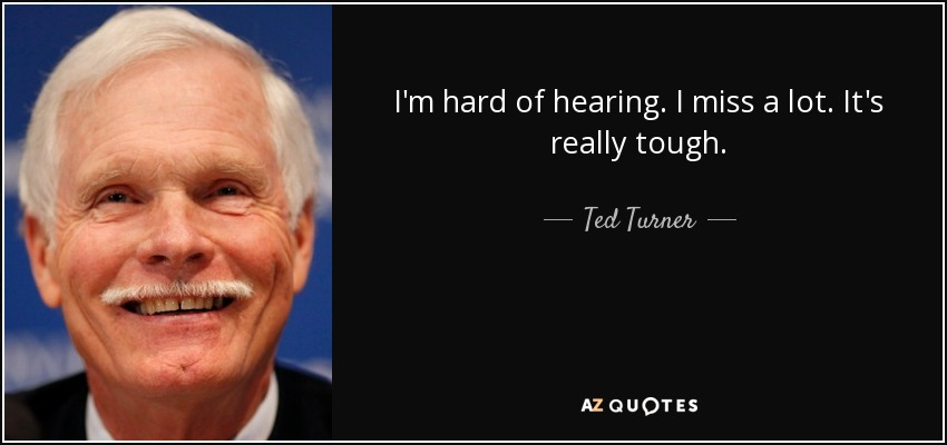 I'm hard of hearing. I miss a lot. It's really tough. - Ted Turner
