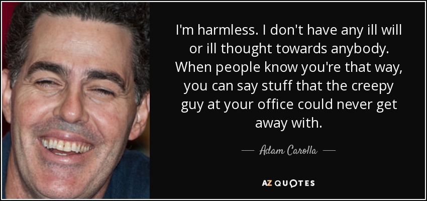 I'm harmless. I don't have any ill will or ill thought towards anybody. When people know you're that way, you can say stuff that the creepy guy at your office could never get away with. - Adam Carolla