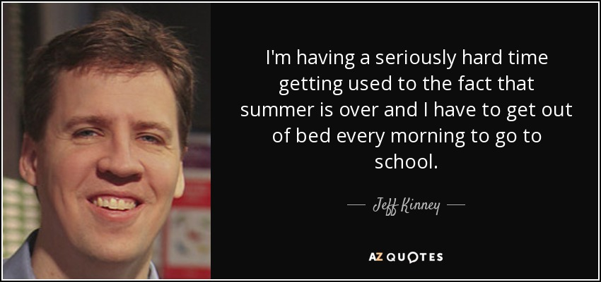 I'm having a seriously hard time getting used to the fact that summer is over and I have to get out of bed every morning to go to school. - Jeff Kinney