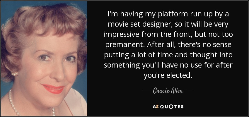 I'm having my platform run up by a movie set designer, so it will be very impressive from the front, but not too premanent. After all, there's no sense putting a lot of time and thought into something you'll have no use for after you're elected. - Gracie Allen