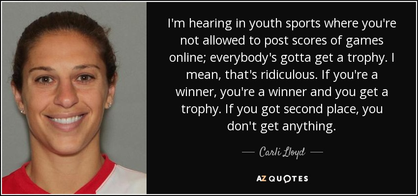 I'm hearing in youth sports where you're not allowed to post scores of games online; everybody's gotta get a trophy. I mean, that's ridiculous. If you're a winner, you're a winner and you get a trophy. If you got second place, you don't get anything. - Carli Lloyd