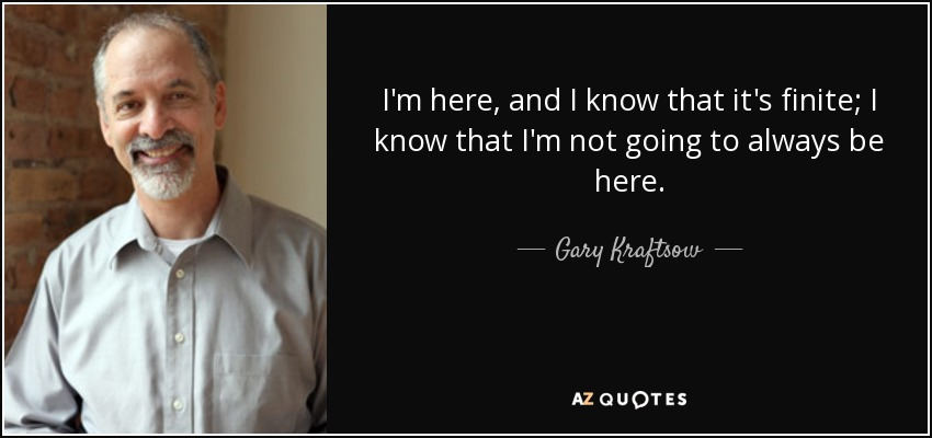 I'm here, and I know that it's finite; I know that I'm not going to always be here. - Gary Kraftsow