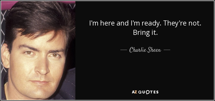 I'm here and I'm ready. They're not. Bring it. - Charlie Sheen