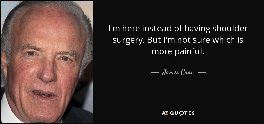 I'm here instead of having shoulder surgery. But I'm not sure which is more painful. - James Caan