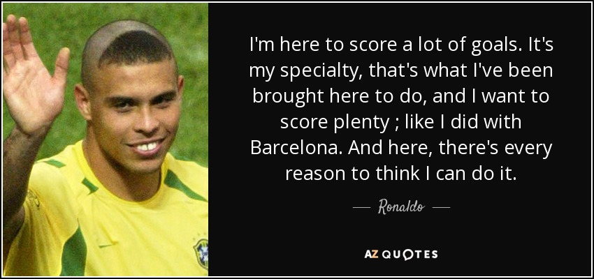 I'm here to score a lot of goals. It's my specialty, that's what I've been brought here to do, and I want to score plenty ; like I did with Barcelona. And here, there's every reason to think I can do it. - Ronaldo