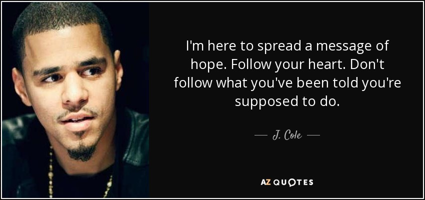 I'm here to spread a message of hope. Follow your heart. Don't follow what you've been told you're supposed to do. - J. Cole