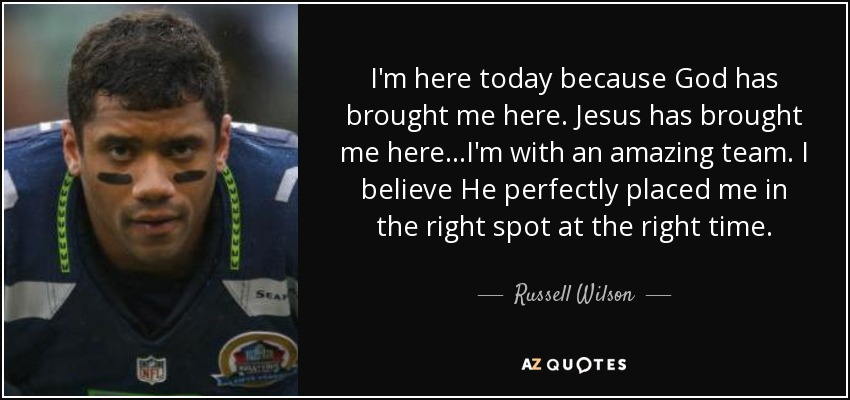 I'm here today because God has brought me here. Jesus has brought me here...I'm with an amazing team. I believe He perfectly placed me in the right spot at the right time. - Russell Wilson
